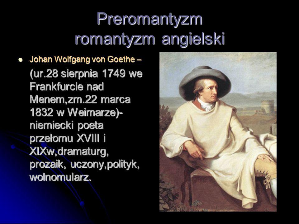 Preromantyzm romantyzm angielski Johan Wolfgang von Goethe – Johan Wolfgang von Goethe – (ur.28 sierpnia 1749 we Frankfurcie nad Menem,zm.22 marca 183