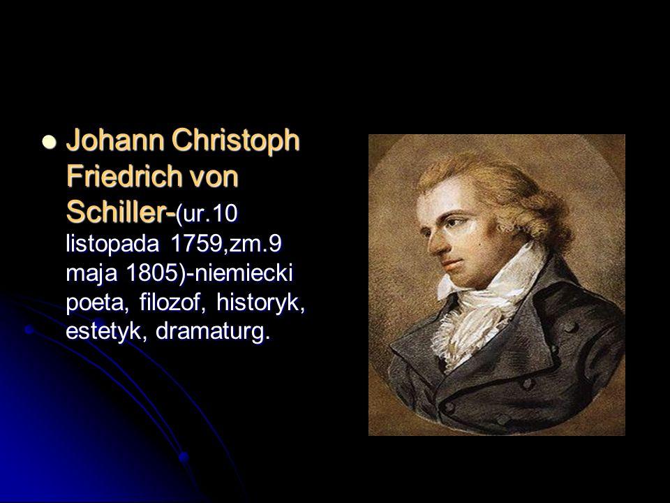 Johann Christoph Friedrich von Schiller- (ur.10 listopada 1759,zm.9 maja 1805)-niemiecki poeta, filozof, historyk, estetyk, dramaturg. Johann Christop