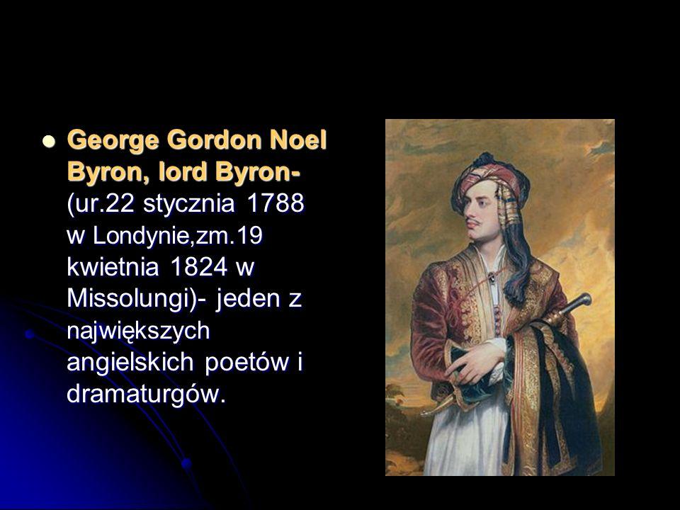 George Gordon Noel Byron, lord Byron- (ur.22 stycznia 1788 w Londynie,zm.19 kwietnia 1824 w Missolungi)- jeden z największych angielskich poetów i dra