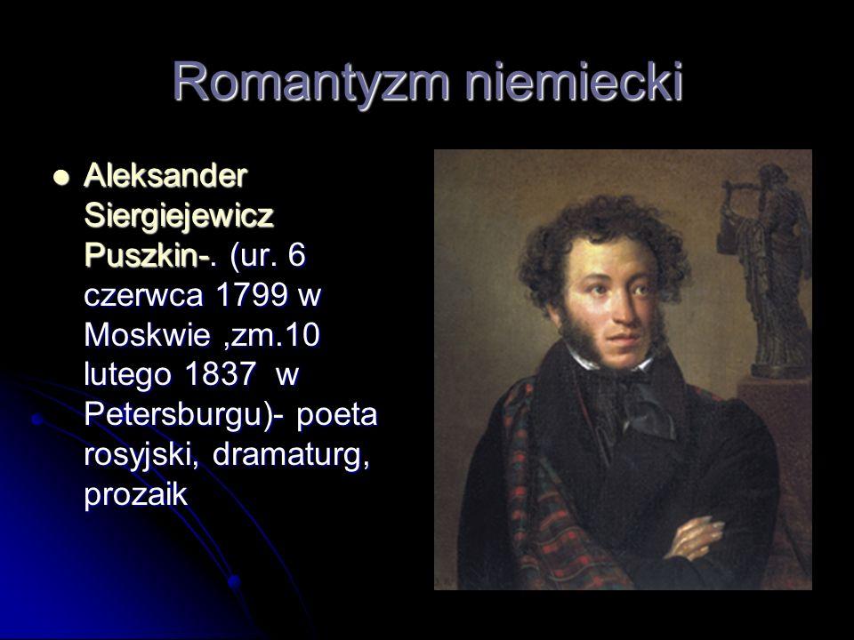 Romantyzm niemiecki Aleksander Siergiejewicz Puszkin-. (ur. 6 czerwca 1799 w Moskwie,zm.10 lutego 1837 w Petersburgu)- poeta rosyjski, dramaturg, proz