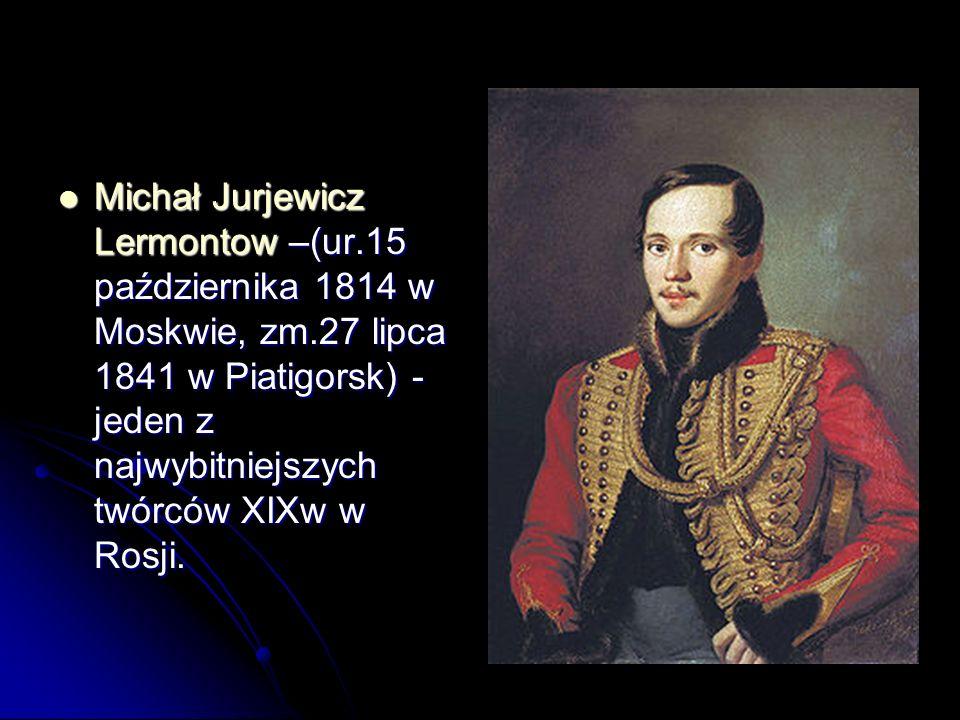 Michał Jurjewicz Lermontow –(ur.15 października 1814 w Moskwie, zm.27 lipca 1841 w Piatigorsk) - jeden z najwybitniejszych twórców XIXw w Rosji. Micha