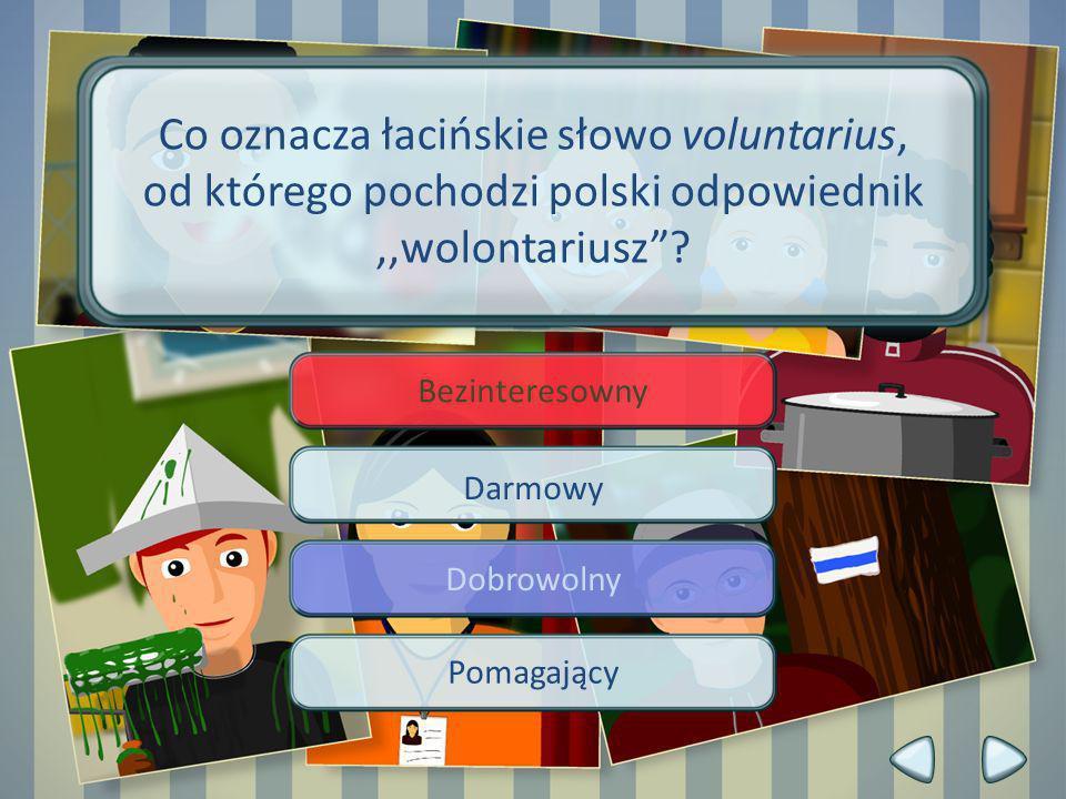 Bezinteresowny Darmowy Dobrowolny Pomagający Co oznacza łacińskie słowo voluntarius, od którego pochodzi polski odpowiednik,,wolontariusz?