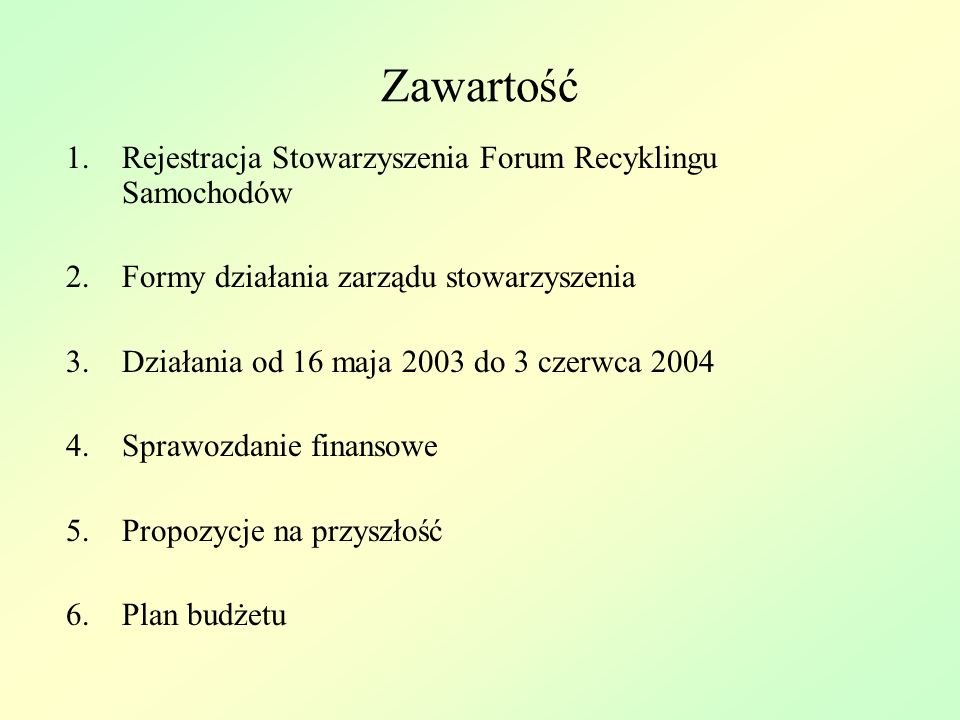 Zawartość 1.Rejestracja Stowarzyszenia Forum Recyklingu Samochodów 2.Formy działania zarządu stowarzyszenia 3.Działania od 16 maja 2003 do 3 czerwca 2004 4.Sprawozdanie finansowe 5.Propozycje na przyszłość 6.Plan budżetu