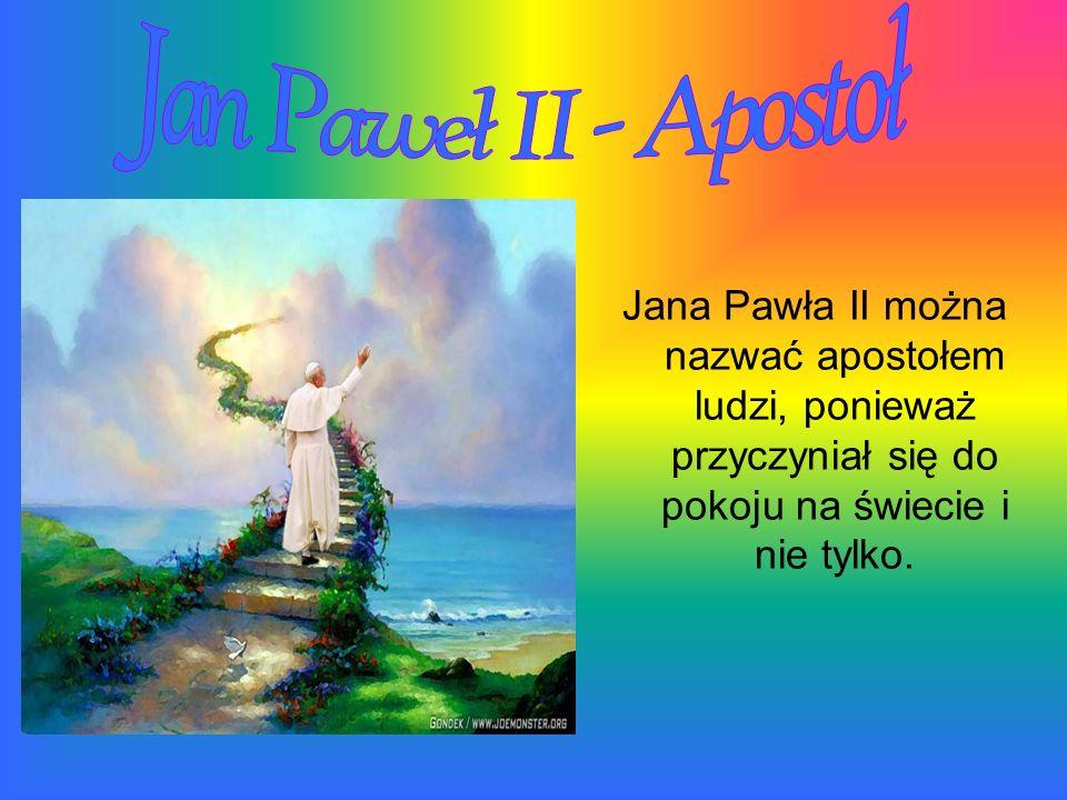 Jana Pawła II można nazwać apostołem ludzi, ponieważ przyczyniał się do pokoju na świecie i nie tylko.