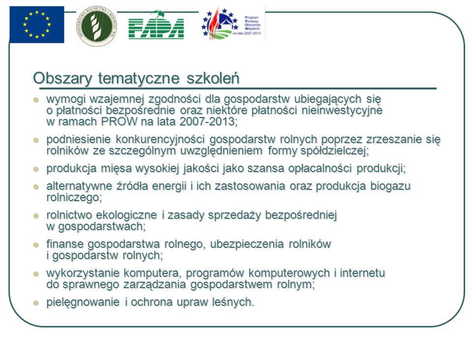 Obszary tematyczne szkoleń wymogi wzajemnej zgodności dla gospodarstw ubiegających się o płatności bezpośrednie oraz niektóre płatności nieinwestycyjne w ramach PROW na lata 2007-2013; wymogi wzajemnej zgodności dla gospodarstw ubiegających się o płatności bezpośrednie oraz niektóre płatności nieinwestycyjne w ramach PROW na lata 2007-2013; podniesienie konkurencyjności gospodarstw rolnych poprzez zrzeszanie się rolników ze szczególnym uwzględnieniem formy spółdzielczej; podniesienie konkurencyjności gospodarstw rolnych poprzez zrzeszanie się rolników ze szczególnym uwzględnieniem formy spółdzielczej; produkcja mięsa wysokiej jakości jako szansa opłacalności produkcji; produkcja mięsa wysokiej jakości jako szansa opłacalności produkcji; alternatywne źródła energii i ich zastosowania oraz produkcja biogazu rolniczego; alternatywne źródła energii i ich zastosowania oraz produkcja biogazu rolniczego; rolnictwo ekologiczne i zasady sprzedaży bezpośredniej w gospodarstwach; rolnictwo ekologiczne i zasady sprzedaży bezpośredniej w gospodarstwach; finanse gospodarstwa rolnego, ubezpieczenia rolników i gospodarstw rolnych; finanse gospodarstwa rolnego, ubezpieczenia rolników i gospodarstw rolnych; wykorzystanie komputera, programów komputerowych i internetu do sprawnego zarządzania gospodarstwem rolnym; wykorzystanie komputera, programów komputerowych i internetu do sprawnego zarządzania gospodarstwem rolnym; pielęgnowanie i ochrona upraw leśnych.