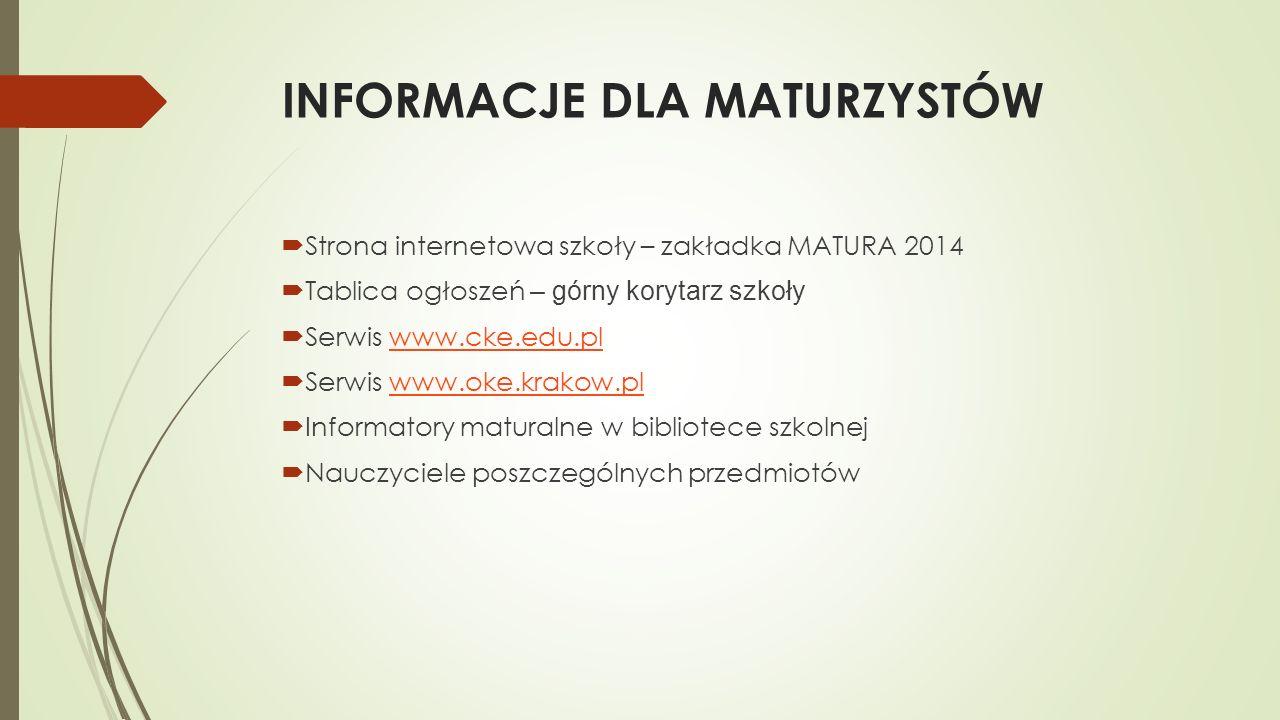 INFORMACJE DLA MATURZYSTÓW Strona internetowa szkoły – zakładka MATURA 2014 Tablica ogłoszeń – górny korytarz szkoły Serwis www.cke.edu.plwww.cke.edu.pl Serwis www.oke.krakow.plwww.oke.krakow.pl Informatory maturalne w bibliotece szkolnej Nauczyciele poszczególnych przedmiotów