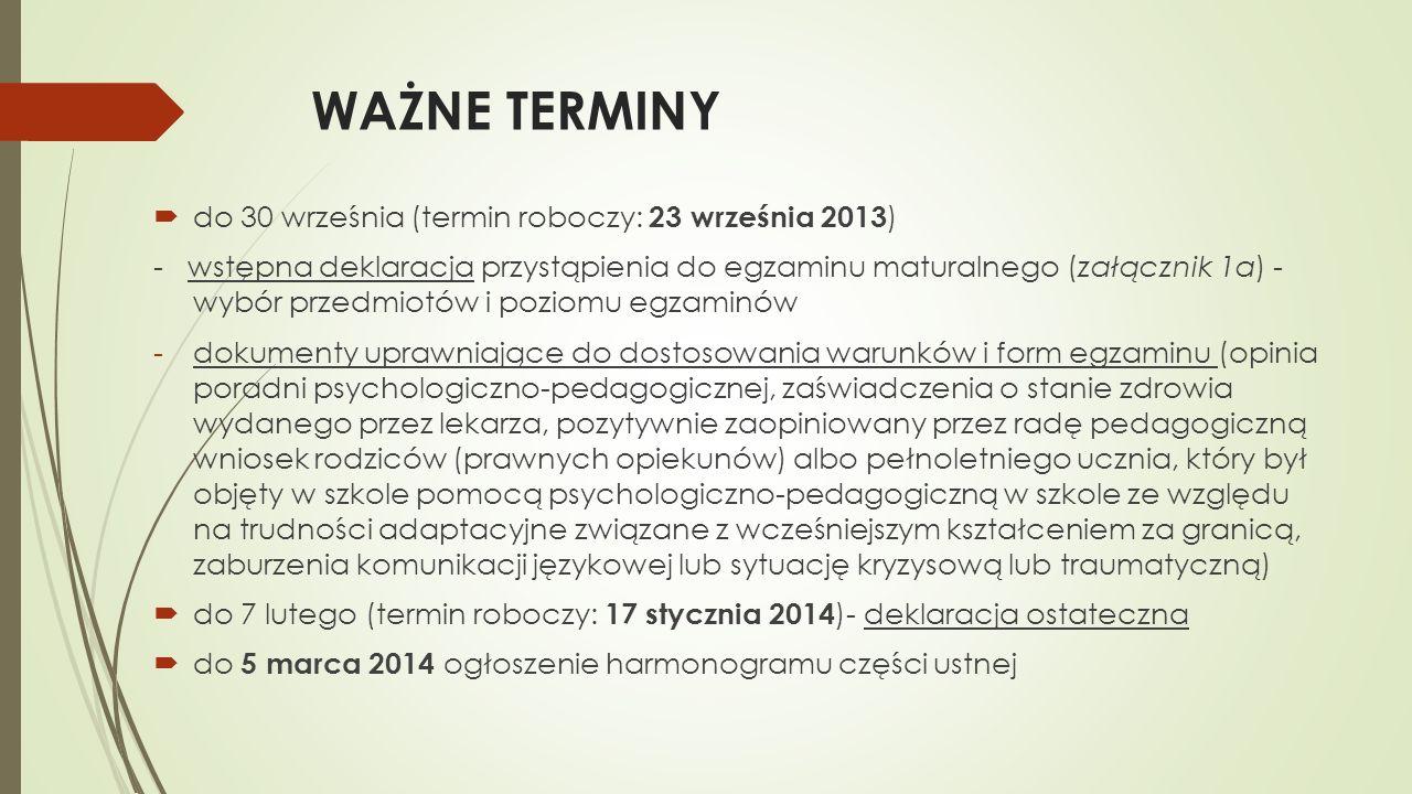 WAŻNE TERMINY do 30 września (termin roboczy: 23 września 2013 ) - wstępna deklaracja przystąpienia do egzaminu maturalnego (załącznik 1a) - wybór przedmiotów i poziomu egzaminów -dokumenty uprawniające do dostosowania warunków i form egzaminu (opinia poradni psychologiczno-pedagogicznej, zaświadczenia o stanie zdrowia wydanego przez lekarza, pozytywnie zaopiniowany przez radę pedagogiczną wniosek rodziców (prawnych opiekunów) albo pełnoletniego ucznia, który był objęty w szkole pomocą psychologiczno-pedagogiczną w szkole ze względu na trudności adaptacyjne związane z wcześniejszym kształceniem za granicą, zaburzenia komunikacji językowej lub sytuację kryzysową lub traumatyczną) do 7 lutego (termin roboczy: 17 stycznia 2014 )- deklaracja ostateczna do 5 marca 2014 ogłoszenie harmonogramu części ustnej