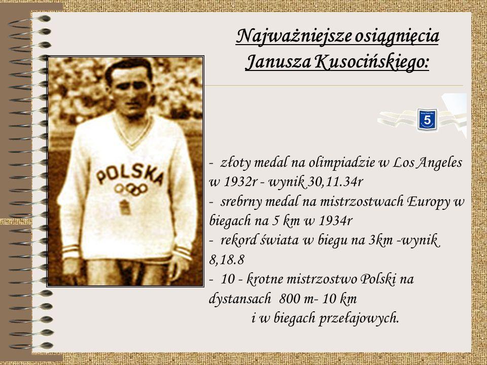 Najważniejsze osiągnięcia Janusza Kusocińskiego: - złoty medal na olimpiadzie w Los Angeles w 1932r - wynik 30,11.34r - srebrny medal na mistrzostwach Europy w biegach na 5 km w 1934r - rekord świata w biegu na 3km -wynik 8,18.8 - 10 - krotne mistrzostwo Polski na dystansach 800 m- 10 km i w biegach przełajowych.