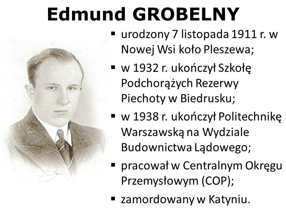Edmund GROBELNY urodzony 7 listopada 1911 r. w Nowej Wsi koło Pleszewa; w 1932 r. ukończył Szkołę Podchorążych Rezerwy Piechoty w Biedrusku; w 1938 r.