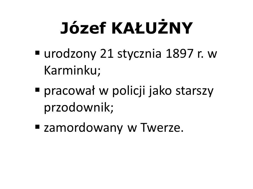 Józef KAŁUŻNY urodzony 21 stycznia 1897 r. w Karminku; pracował w policji jako starszy przodownik; zamordowany w Twerze.