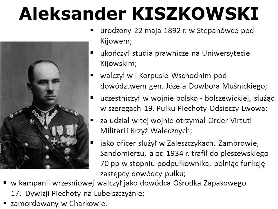 Aleksander KISZKOWSKI urodzony 22 maja 1892 r. w Stepanówce pod Kijowem; ukończył studia prawnicze na Uniwersytecie Kijowskim; walczył w I Korpusie Ws