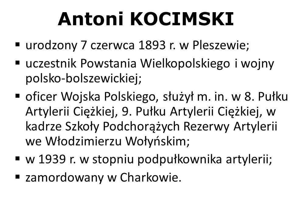 Antoni KOCIMSKI urodzony 7 czerwca 1893 r. w Pleszewie; uczestnik Powstania Wielkopolskiego i wojny polsko-bolszewickiej; oficer Wojska Polskiego, słu