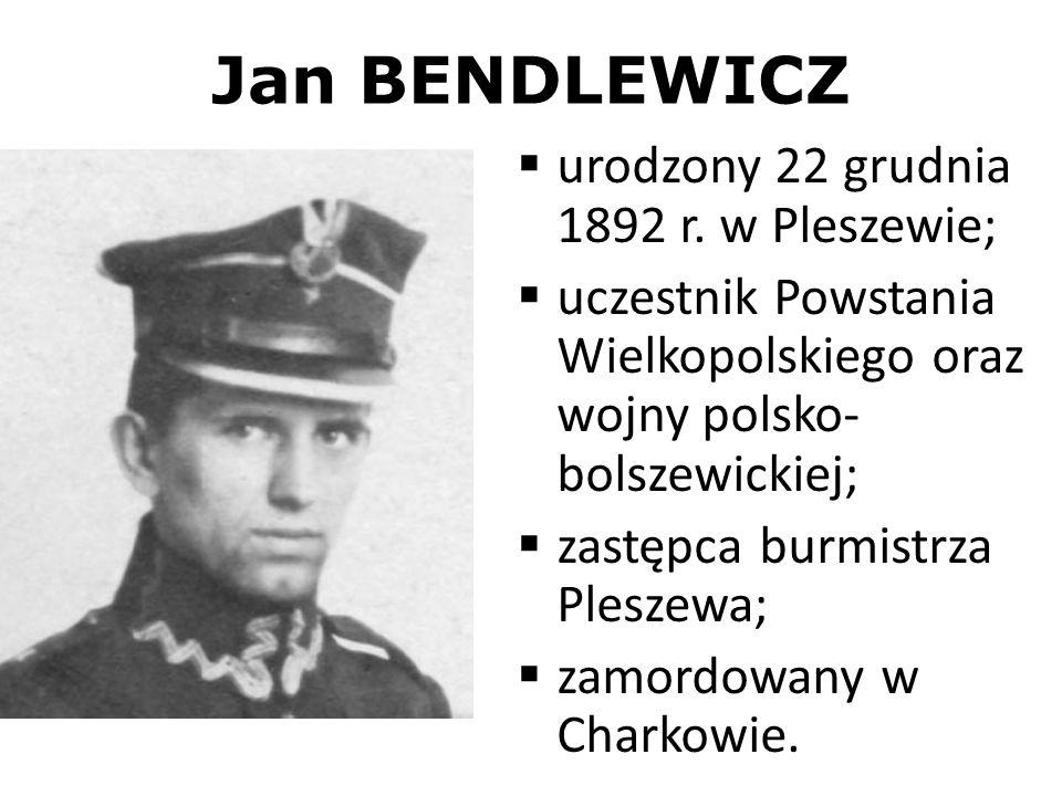 Jan BENDLEWICZ urodzony 22 grudnia 1892 r. w Pleszewie; uczestnik Powstania Wielkopolskiego oraz wojny polsko- bolszewickiej; zastępca burmistrza Ples