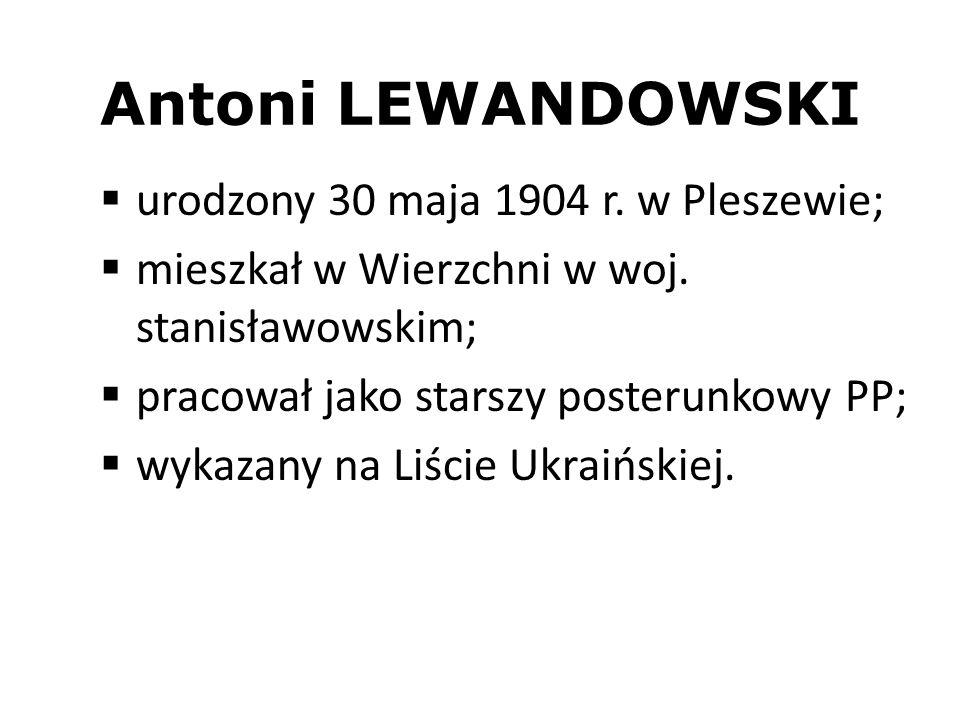 Antoni LEWANDOWSKI urodzony 30 maja 1904 r. w Pleszewie; mieszkał w Wierzchni w woj. stanisławowskim; pracował jako starszy posterunkowy PP; wykazany