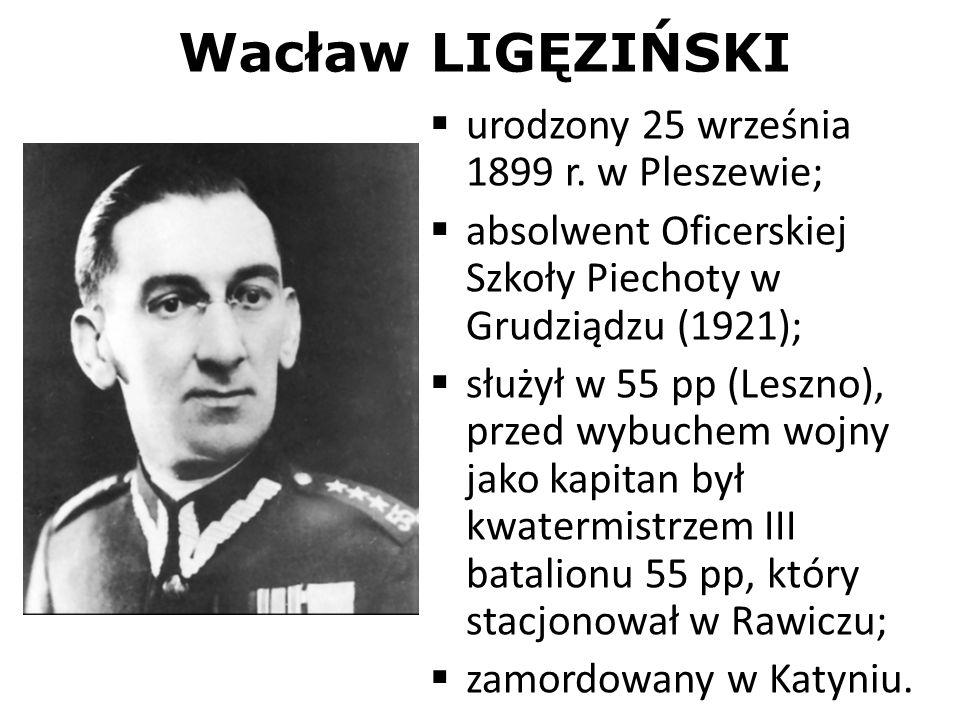 Wacław LIGĘZIŃSKI urodzony 25 września 1899 r. w Pleszewie; absolwent Oficerskiej Szkoły Piechoty w Grudziądzu (1921); służył w 55 pp (Leszno), przed