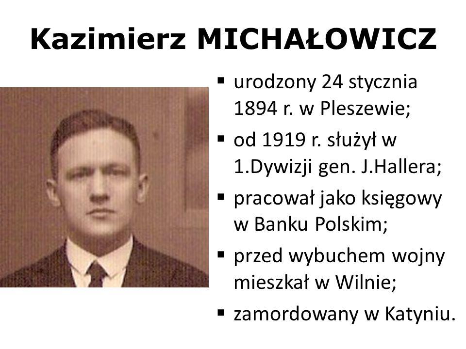 Kazimierz MICHAŁOWICZ urodzony 24 stycznia 1894 r. w Pleszewie; od 1919 r. służył w 1.Dywizji gen. J.Hallera; pracował jako księgowy w Banku Polskim;