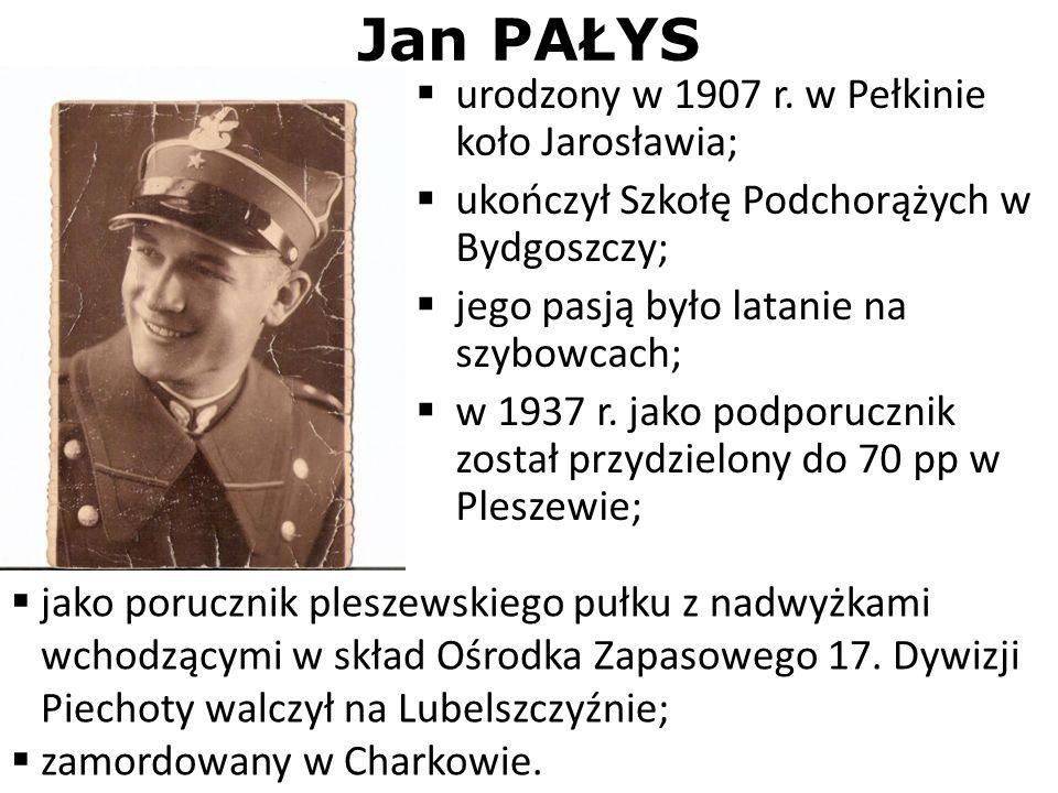 Jan PAŁYS urodzony w 1907 r. w Pełkinie koło Jarosławia; ukończył Szkołę Podchorążych w Bydgoszczy; jego pasją było latanie na szybowcach; w 1937 r. j