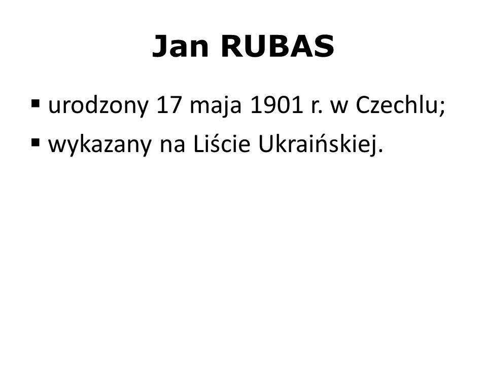 Jan RUBAS urodzony 17 maja 1901 r. w Czechlu; wykazany na Liście Ukraińskiej.