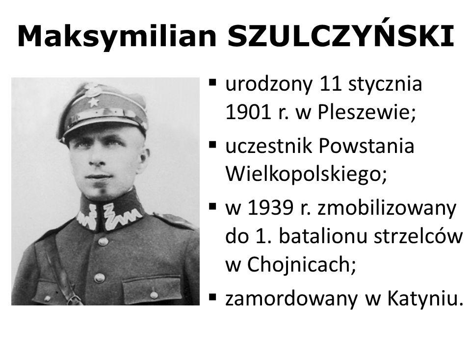 Maksymilian SZULCZYŃSKI urodzony 11 stycznia 1901 r. w Pleszewie; uczestnik Powstania Wielkopolskiego; w 1939 r. zmobilizowany do 1. batalionu strzelc