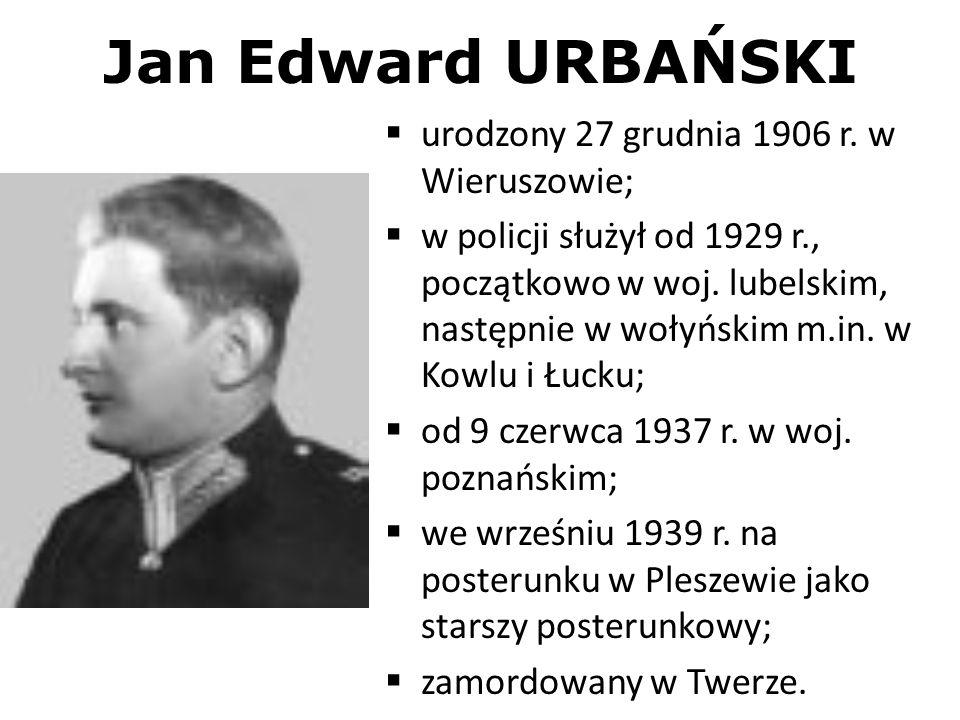 Jan Edward URBAŃSKI urodzony 27 grudnia 1906 r. w Wieruszowie; w policji służył od 1929 r., początkowo w woj. lubelskim, następnie w wołyńskim m.in. w