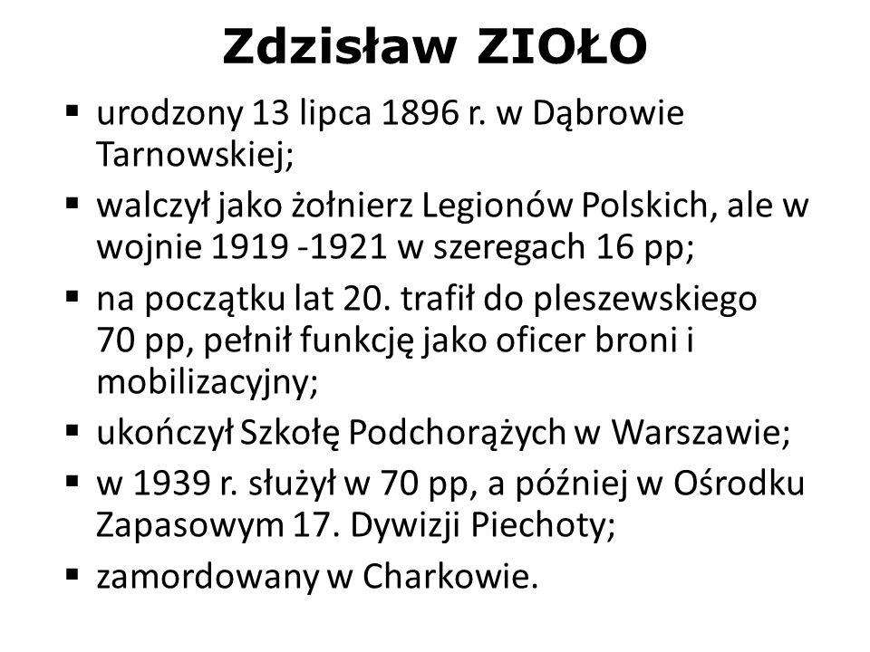Zdzisław ZIOŁO urodzony 13 lipca 1896 r. w Dąbrowie Tarnowskiej; walczył jako żołnierz Legionów Polskich, ale w wojnie 1919 -1921 w szeregach 16 pp; n