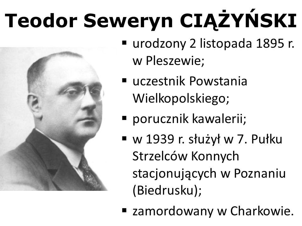 Teodor Seweryn CIĄŻYŃSKI urodzony 2 listopada 1895 r. w Pleszewie; uczestnik Powstania Wielkopolskiego; porucznik kawalerii; w 1939 r. służył w 7. Puł