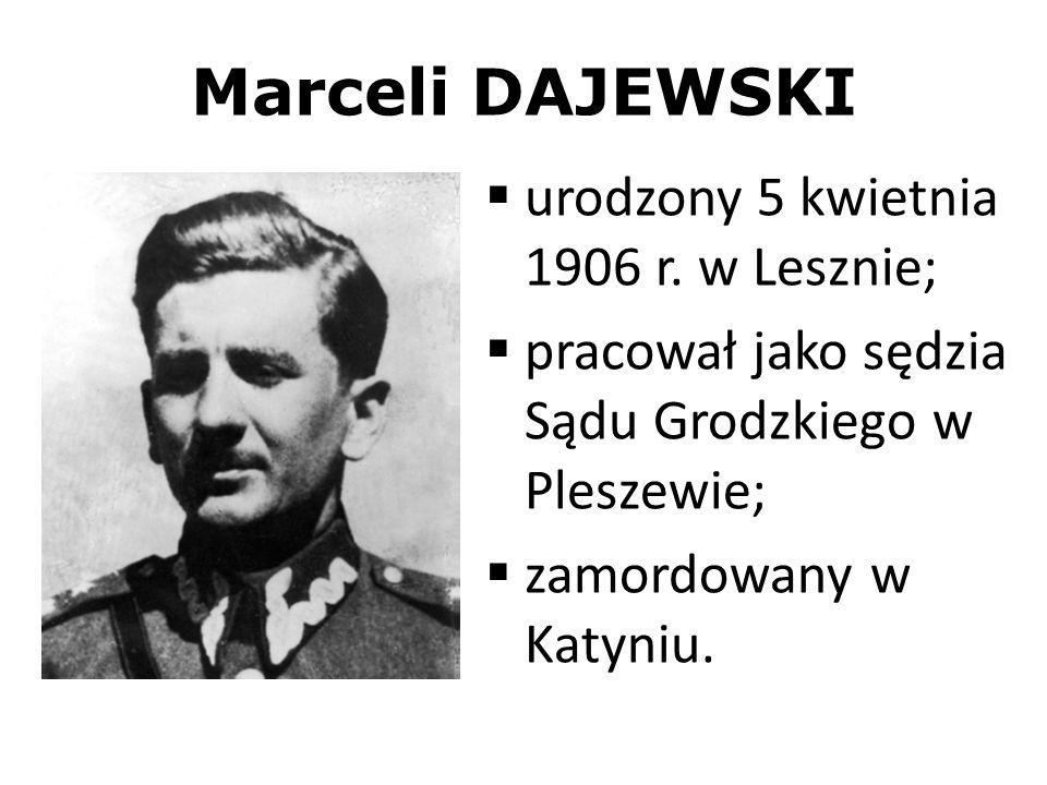 Marceli DAJEWSKI urodzony 5 kwietnia 1906 r. w Lesznie; pracował jako sędzia Sądu Grodzkiego w Pleszewie; zamordowany w Katyniu.