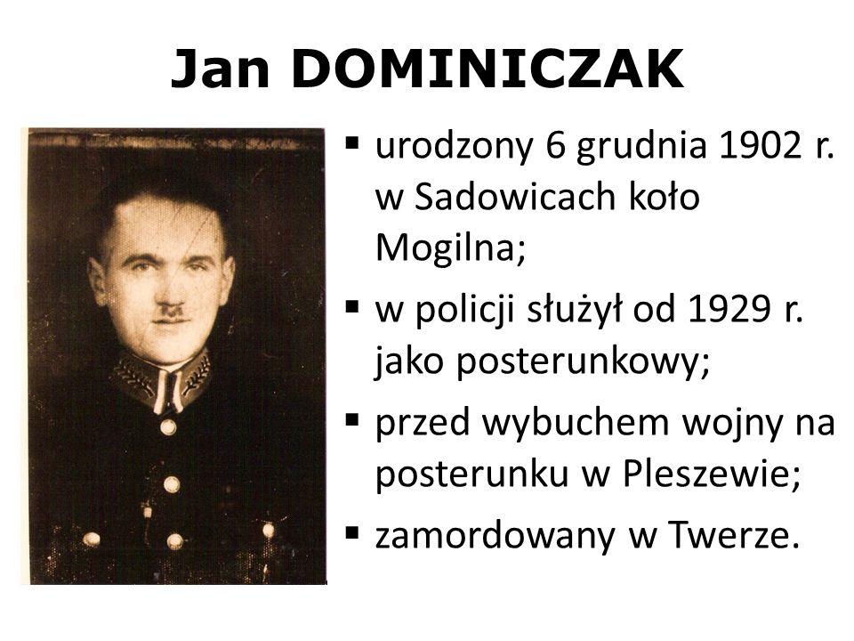 Jan DOMINICZAK urodzony 6 grudnia 1902 r. w Sadowicach koło Mogilna; w policji służył od 1929 r. jako posterunkowy; przed wybuchem wojny na posterunku