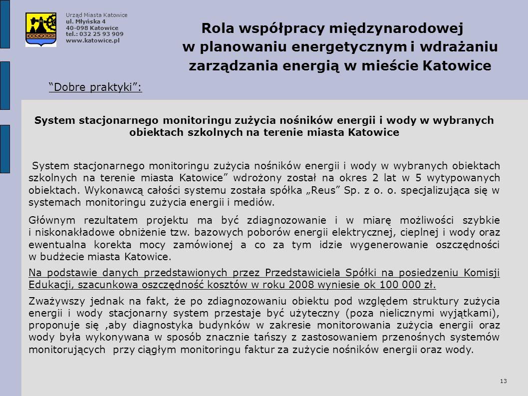 13 Rola współpracy międzynarodowej w planowaniu energetycznym i wdrażaniu zarządzania energią w mieście Katowice Dobre praktyki: System stacjonarnego monitoringu zużycia nośników energii i wody w wybranych obiektach szkolnych na terenie miasta Katowice wdrożony został na okres 2 lat w 5 wytypowanych obiektach.