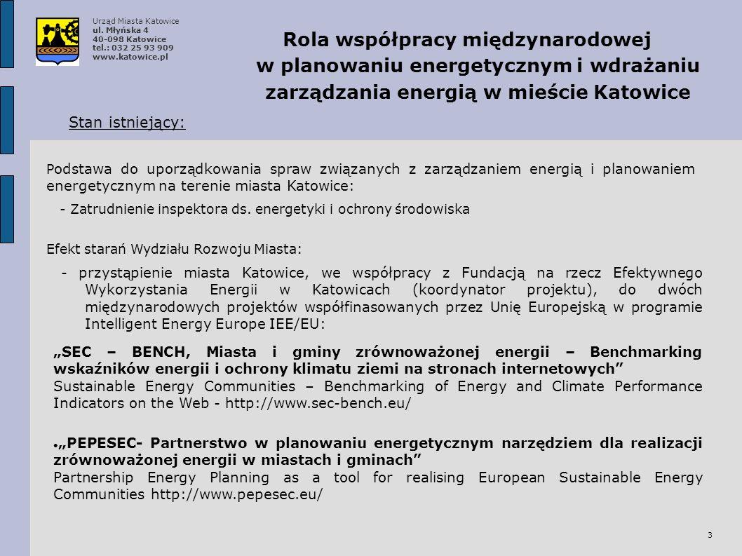 3 Rola współpracy międzynarodowej w planowaniu energetycznym i wdrażaniu zarządzania energią w mieście Katowice Stan istniejący: Efekt starań Wydziału Rozwoju Miasta: - przystąpienie miasta Katowice, we współpracy z Fundacją na rzecz Efektywnego Wykorzystania Energii w Katowicach (koordynator projektu), do dwóch międzynarodowych projektów współfinasowanych przez Unię Europejską w programie Intelligent Energy Europe IEE/EU: SEC – BENCH, Miasta i gminy zrównoważonej energii – Benchmarking wskaźników energii i ochrony klimatu ziemi na stronach internetowych Sustainable Energy Communities – Benchmarking of Energy and Climate Performance Indicators on the Web - http://www.sec-bench.eu/ PEPESEC- Partnerstwo w planowaniu energetycznym narzędziem dla realizacji zrównoważonej energii w miastach i gminach Partnership Energy Planning as a tool for realising European Sustainable Energy Communities http://www.pepesec.eu/ - Zatrudnienie inspektora ds.