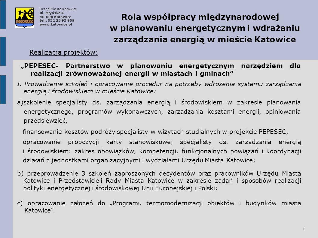 7 Rola współpracy międzynarodowej w planowaniu energetycznym i wdrażaniu zarządzania energią w mieście Katowice Realizacja projektów: PEPESEC- Partnerstwo w planowaniu energetycznym narzędziem dla realizacji zrównoważonej energii w miastach i gminach a) opracowanie raportu Ocena realizacji istniejących założeń do planu zaopatrzenia miasta Katowice w ciepło, energię elektryczną i paliwa gazowe; b) opracowanie dokumentu Matryca strukturalna nowego standardu założeń do planu zaopatrzenia miasta Katowice w ciepło, energię elektryczną i paliwa gazowe; c) opracowanie dokumentu Zadania i sposoby współpracy podmiotów w tworzeniu i realizacji wizji Katowice – Miasto zrównoważonej gospodarki energetycznej zawierającego propozycję składu i regulaminu pracy Rady ds.