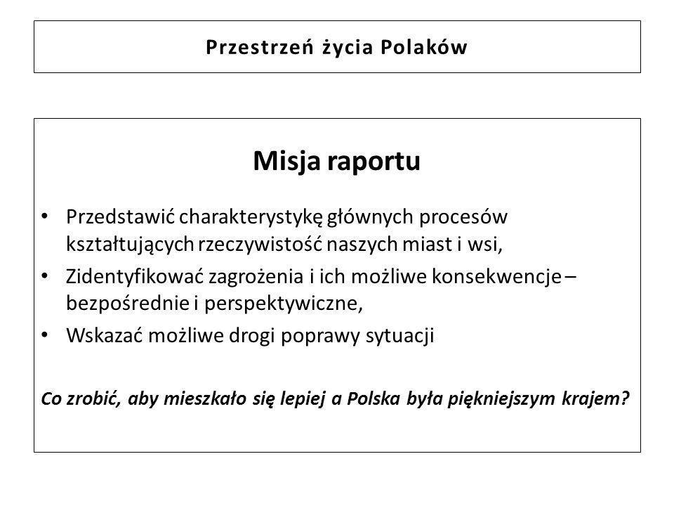 Przestrzeń życia Polaków Misja raportu Przedstawić charakterystykę głównych procesów kształtujących rzeczywistość naszych miast i wsi, Zidentyfikować