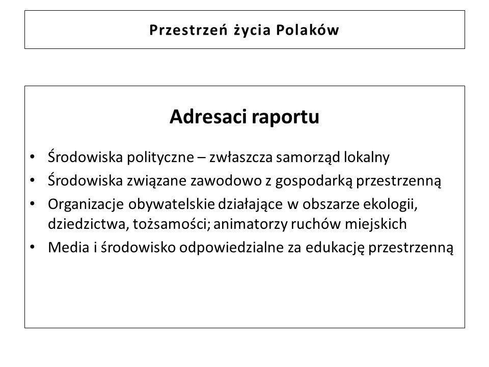 Przestrzeń życia Polaków Adresaci raportu Środowiska polityczne – zwłaszcza samorząd lokalny Środowiska związane zawodowo z gospodarką przestrzenną Or