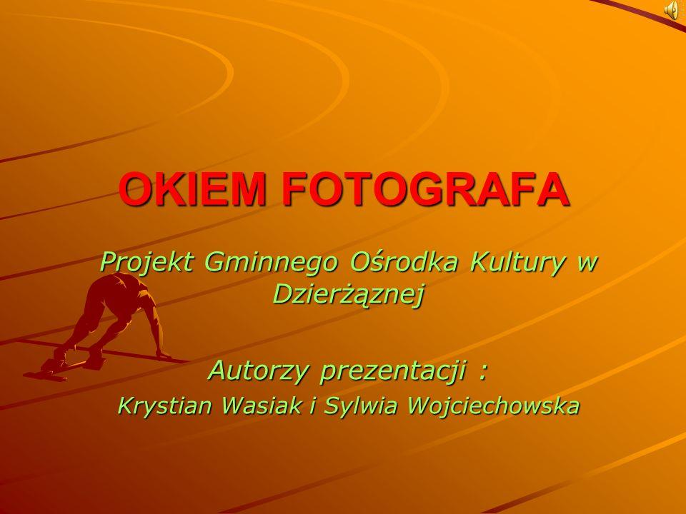 OKIEM FOTOGRAFA Projekt Gminnego Ośrodka Kultury w Dzierżąznej Autorzy prezentacji : Krystian Wasiak i Sylwia Wojciechowska