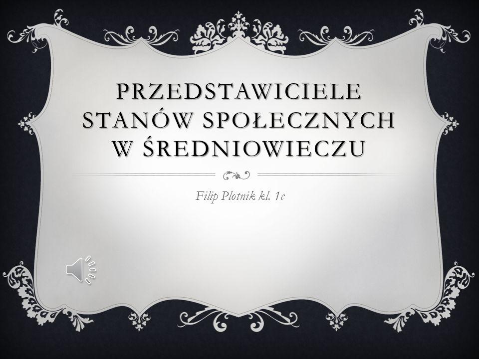 PRZEDSTAWICIELE STANÓW SPOŁECZNYCH W ŚREDNIOWIECZU Filip Plotnik kl. 1c