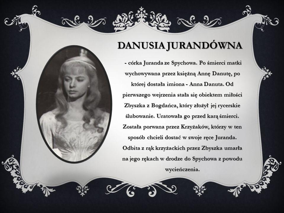 DANUSIA JURANDÓWNA - córka Juranda ze Spychowa. Po śmierci matki wychowywana przez księżną Annę Danutę, po której dostała imiona - Anna Danuta. Od pie