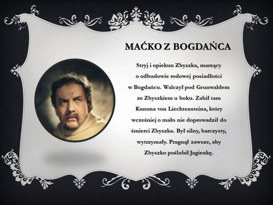 MAĆKO Z BOGDAŃCA Stryj i opiekun Zbyszka, marzący o odbudowie rodowej posiadłości w Bogdańcu. Walczył pod Grunwaldem ze Zbyszkiem u boku. Zabił tam Ku