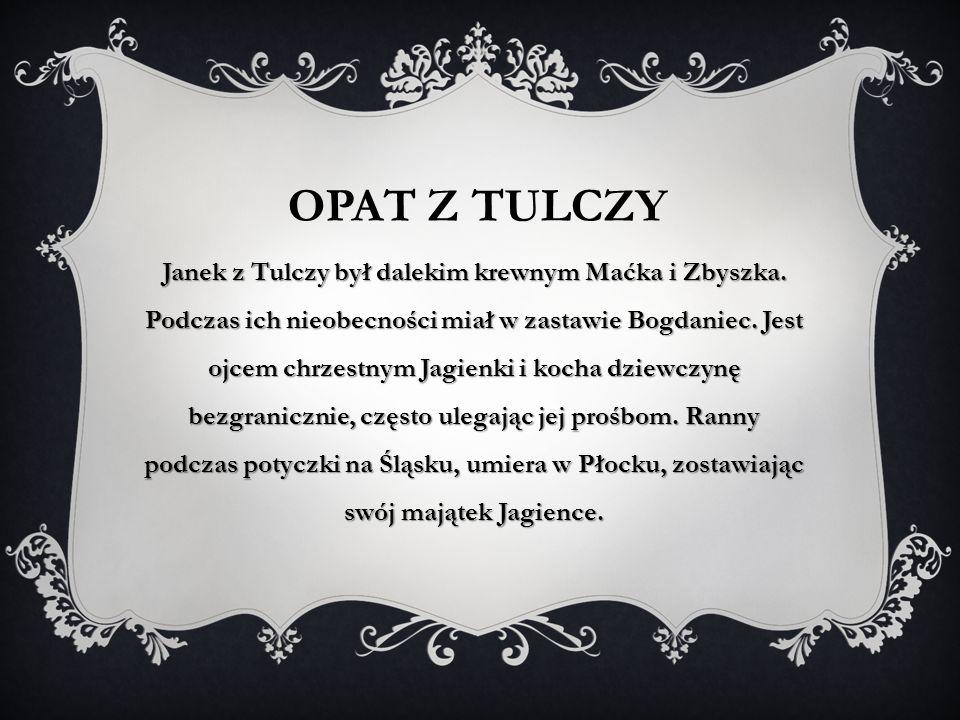 OPAT Z TULCZY Janek z Tulczy był dalekim krewnym Maćka i Zbyszka. Podczas ich nieobecności miał w zastawie Bogdaniec. Jest ojcem chrzestnym Jagienki i
