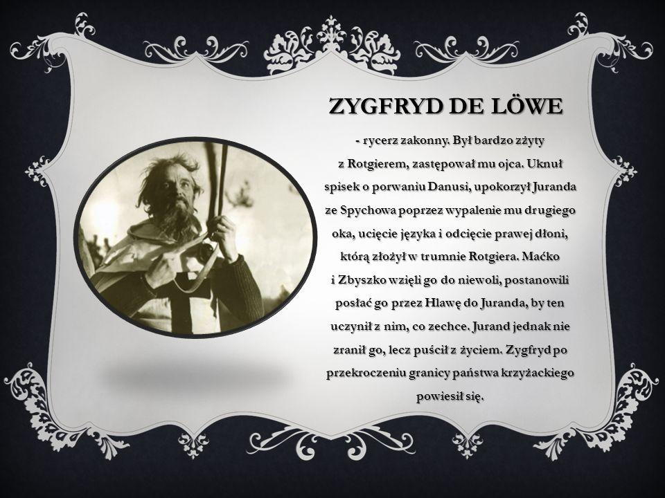 ZYGFRYD DE LÖWE - rycerz zakonny. Był bardzo zżyty z Rotgierem, zastępował mu ojca. Uknuł spisek o porwaniu Danusi, upokorzył Juranda ze Spychowa popr