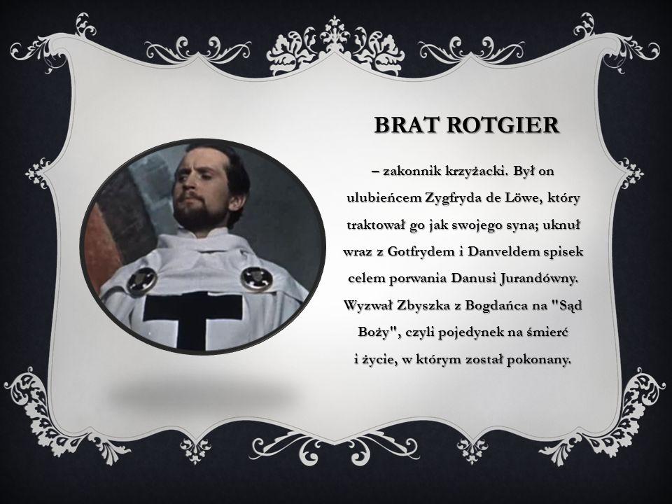BRAT ROTGIER – zakonnik krzyżacki. Był on ulubieńcem Zygfryda de Löwe, który traktował go jak swojego syna; uknuł wraz z Gotfrydem i Danveldem spisek