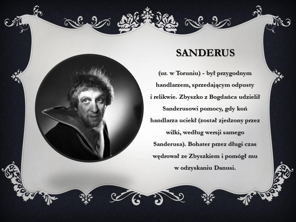 SANDERUS (ur. w Toruniu) - był przygodnym handlarzem, sprzedającym odpusty i relikwie. Zbyszko z Bogdańca udzielił Sanderusowi pomocy, gdy koń handlar
