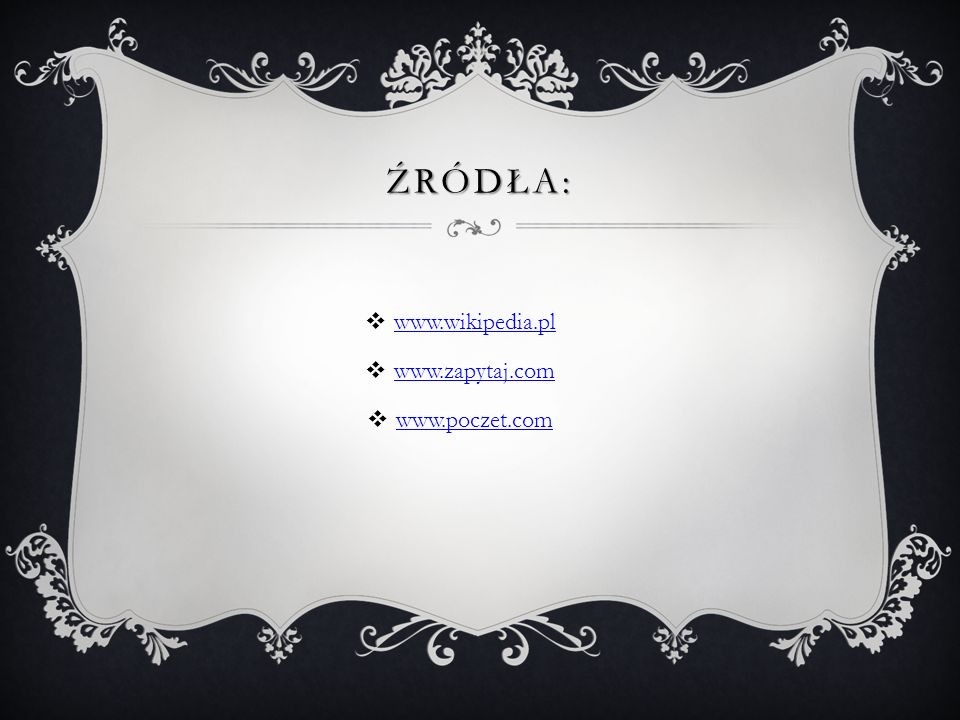 ŹRÓDŁA: www.wikipedia.pl www.zapytaj.com www.poczet.com