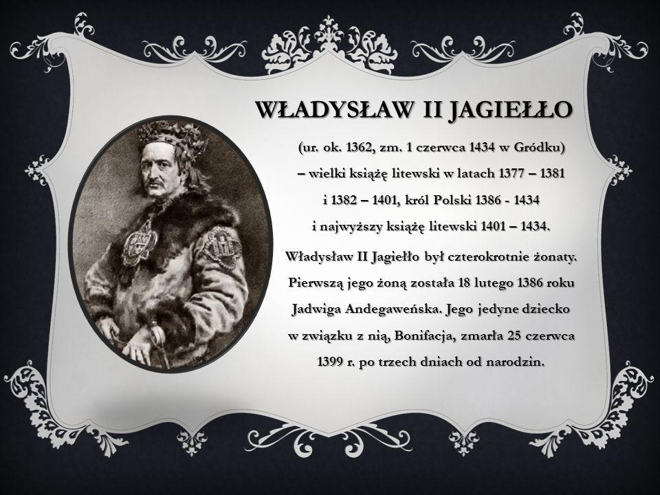 WŁADYSŁAW II JAGIEŁŁO (ur. ok. 1362, zm. 1 czerwca 1434 w Gródku) – wielki książę litewski w latach 1377 – 1381 i 1382 – 1401, król Polski 1386 - 1434
