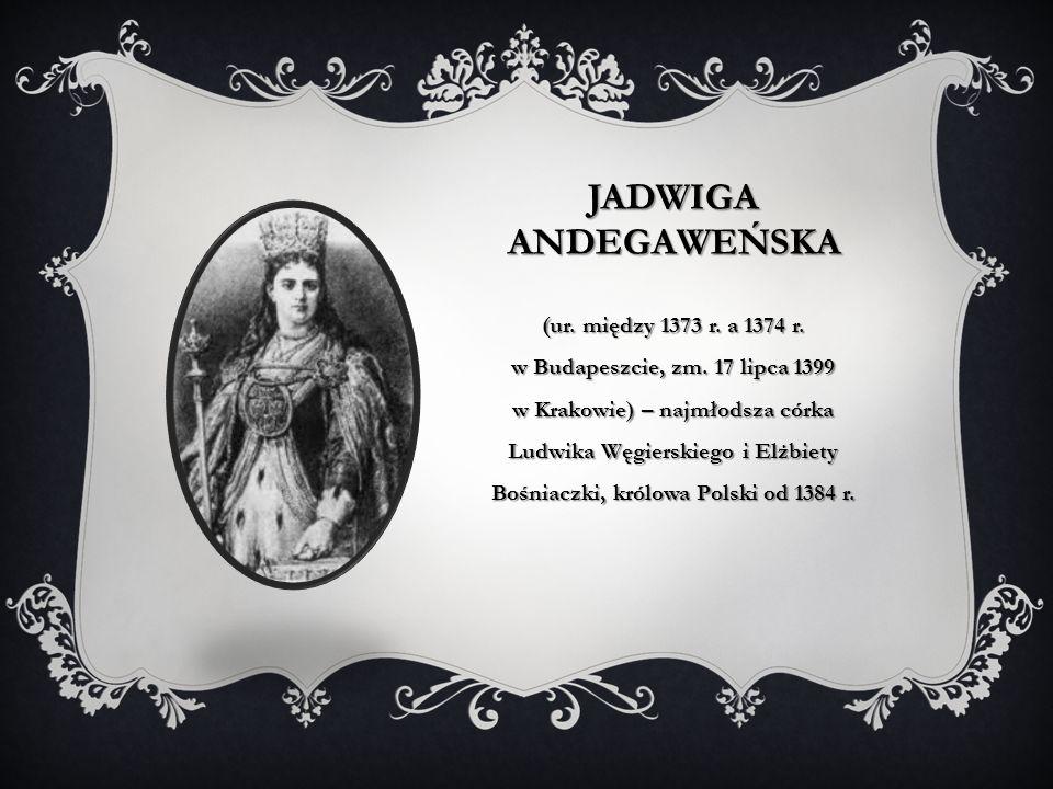 JADWIGA ANDEGAWEŃSKA (ur. między 1373 r. a 1374 r. w Budapeszcie, zm. 17 lipca 1399 w Krakowie) – najmłodsza córka Ludwika Węgierskiego i Elżbiety Boś