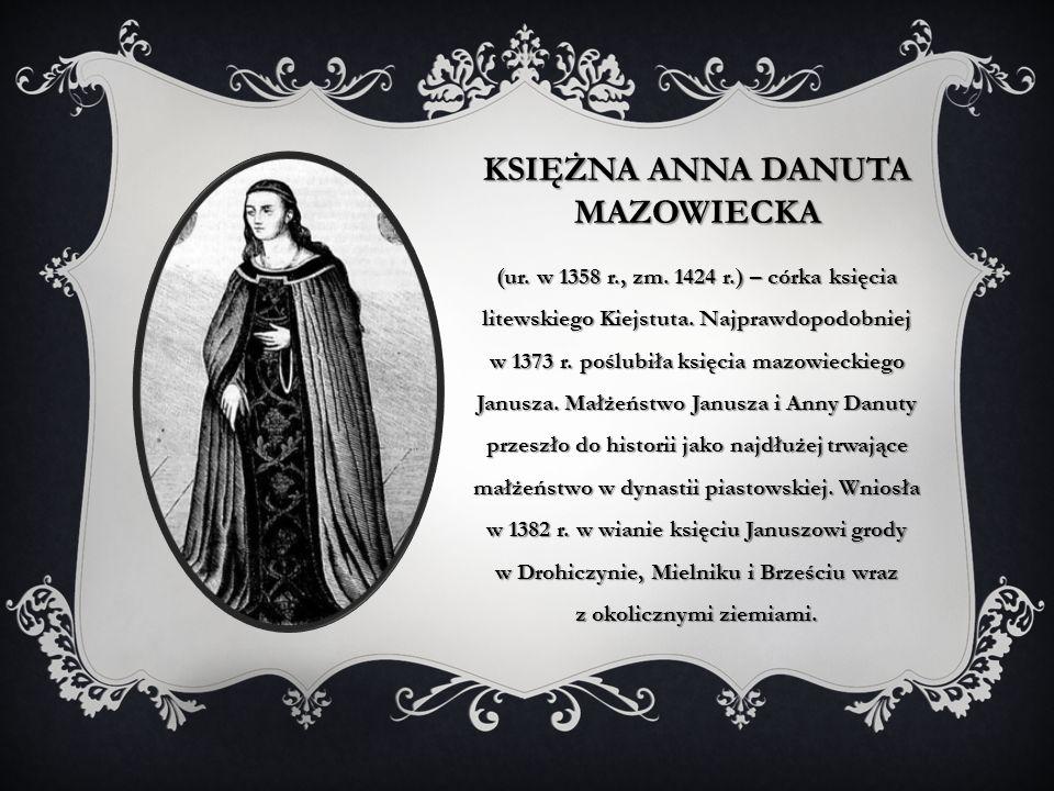KSIĘŻNA ANNA DANUTA MAZOWIECKA (ur. w 1358 r., zm. 1424 r.) – córka księcia litewskiego Kiejstuta. Najprawdopodobniej w 1373 r. poślubiła księcia mazo