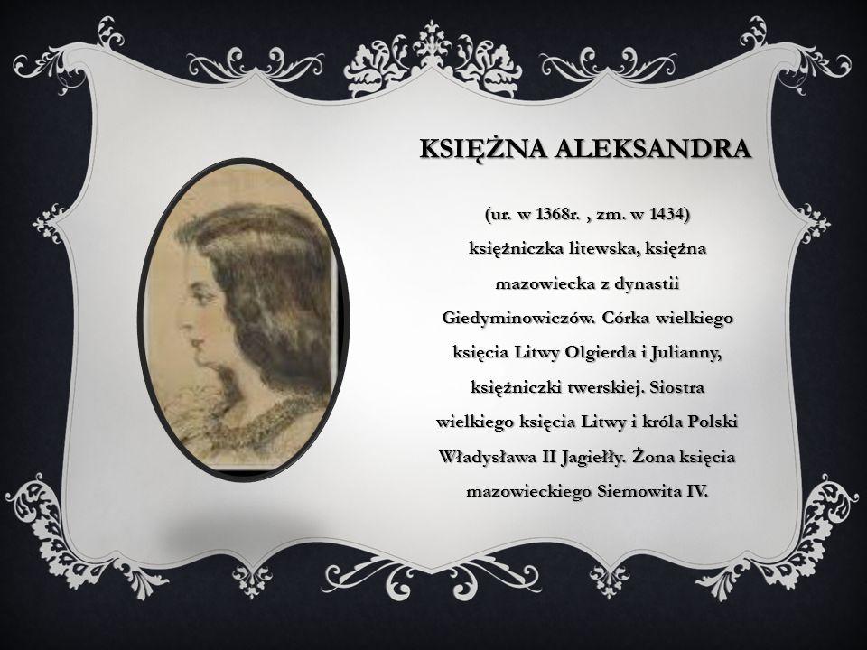 KSIĘŻNA ALEKSANDRA (ur. w 1368r., zm. w 1434) księżniczka litewska, księżna mazowiecka z dynastii Giedyminowiczów. Córka wielkiego księcia Litwy Olgie