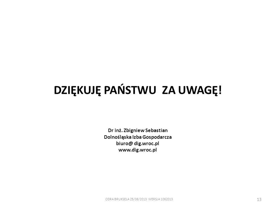 ODRA BRUKSELA 25/06/2013 WERSJA 1062013 13 DZIĘKUJĘ PAŃSTWU ZA UWAGĘ! Dr inż. Zbigniew Sebastian Dolnośląska Izba Gospodarcza biuro@ dig.wroc.pl www.d
