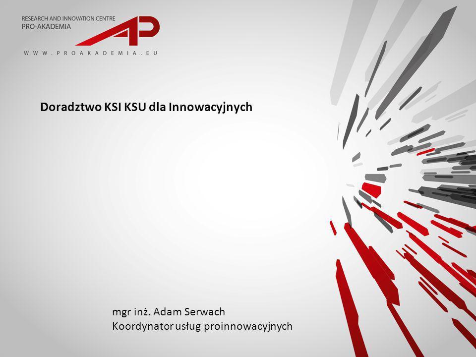 Doradztwo KSI KSU dla Innowacyjnych mgr inż. Adam Serwach Koordynator usług proinnowacyjnych