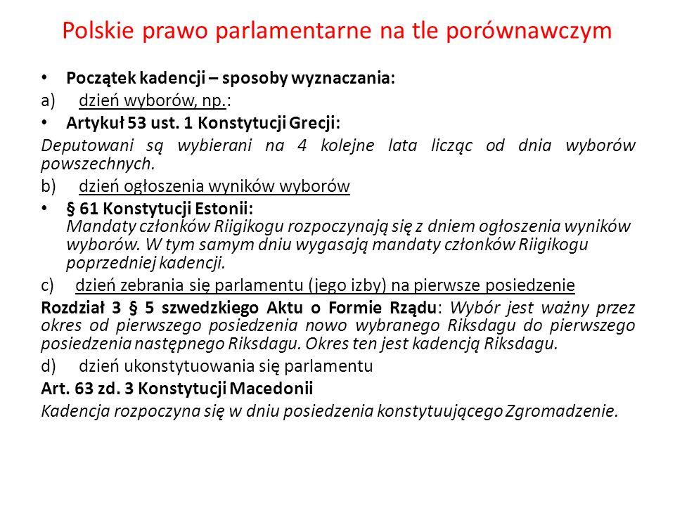 Polskie prawo parlamentarne na tle porównawczym Początek kadencji – sposoby wyznaczania: a)dzień wyborów, np.: Artykuł 53 ust. 1 Konstytucji Grecji: D