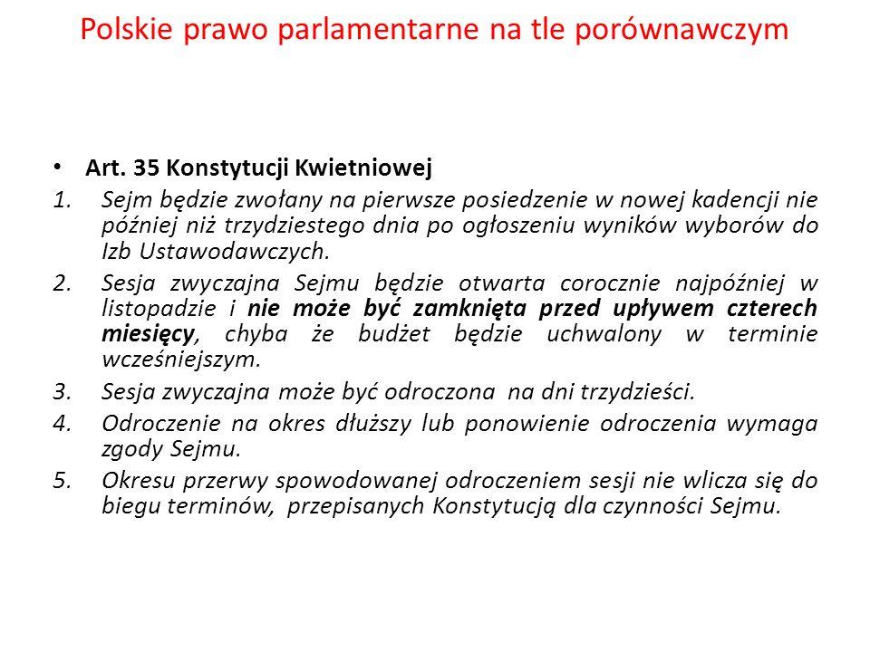 Polskie prawo parlamentarne na tle porównawczym Art. 35 Konstytucji Kwietniowej 1.Sejm będzie zwołany na pierwsze posiedzenie w nowej kadencji nie póź